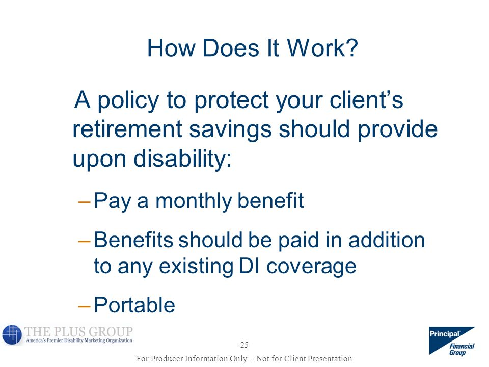 How Does It Work A policy to protect your client's retirement savings should provide upon disability: