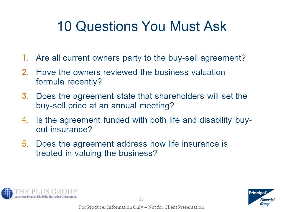 10 Questions You Must Ask Are all current owners party to the buy-sell agreement Have the owners reviewed the business valuation formula recently