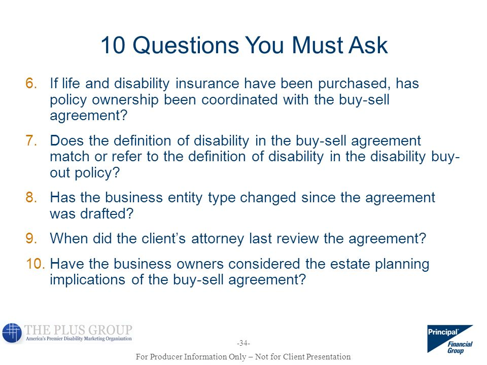 10 Questions You Must Ask If life and disability insurance have been purchased, has policy ownership been coordinated with the buy-sell agreement