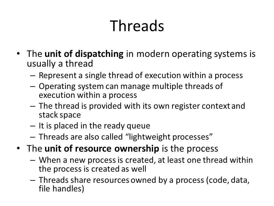 Threads The unit of dispatching in modern operating systems is usually a thread. Represent a single thread of execution within a process.