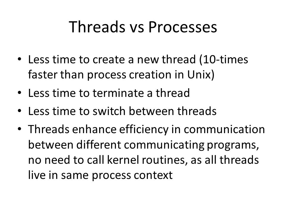 Threads vs Processes Less time to create a new thread (10-times faster than process creation in Unix)