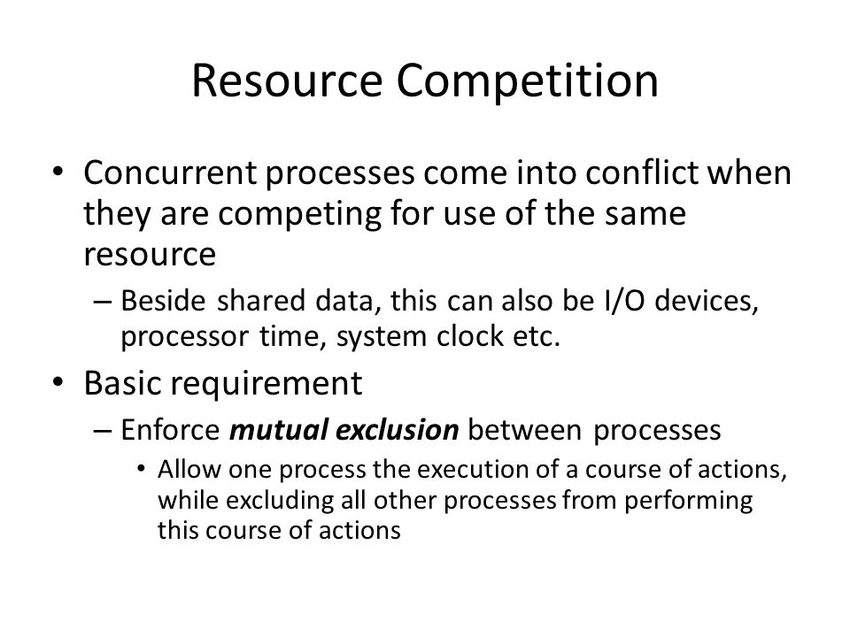 Resource Competition Concurrent processes come into conflict when they are competing for use of the same resource.