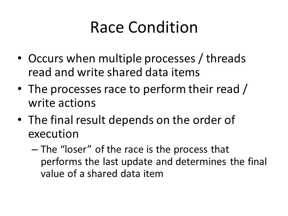 Race Condition Occurs when multiple processes / threads read and write shared data items. The processes race to perform their read / write actions.