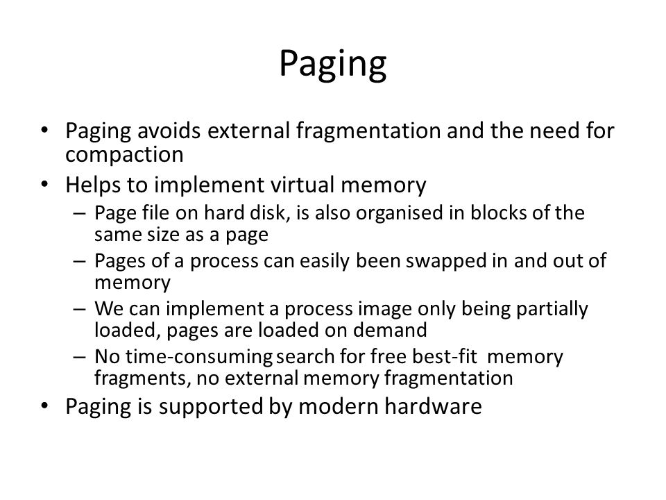 Paging Paging avoids external fragmentation and the need for compaction. Helps to implement virtual memory.