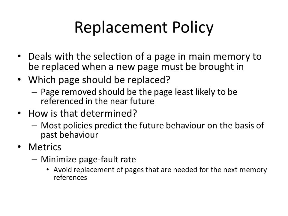 Replacement Policy Deals with the selection of a page in main memory to be replaced when a new page must be brought in.