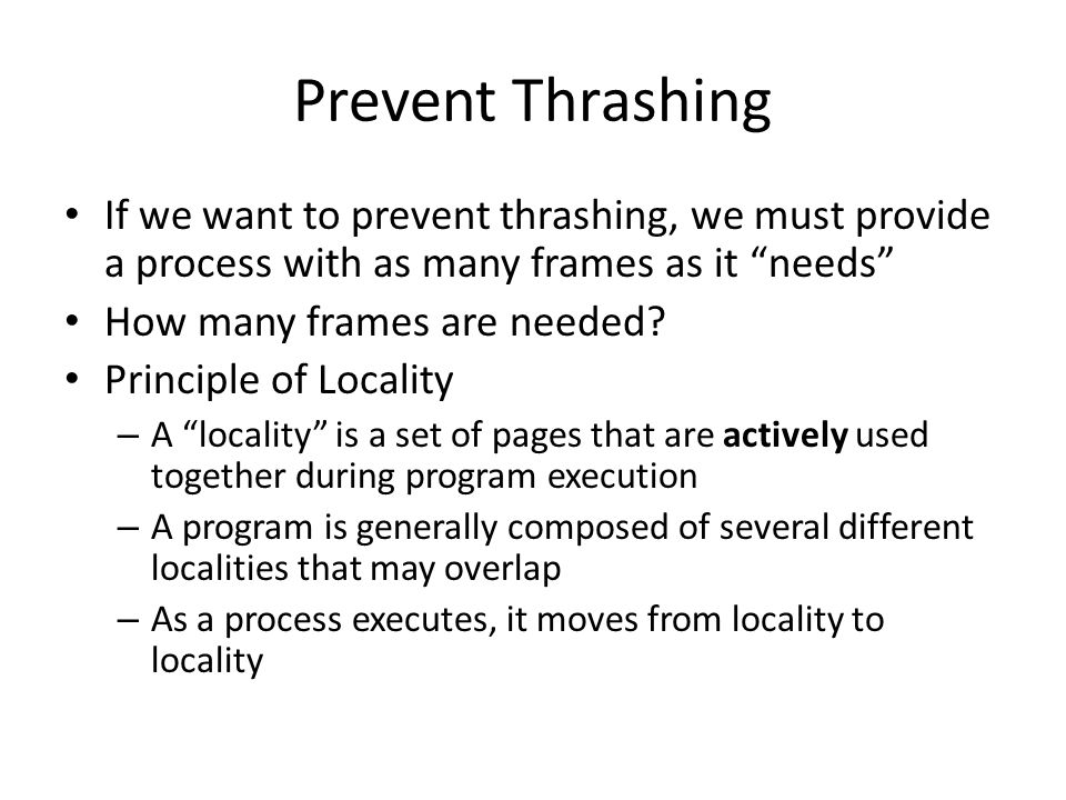 Prevent Thrashing If we want to prevent thrashing, we must provide a process with as many frames as it needs