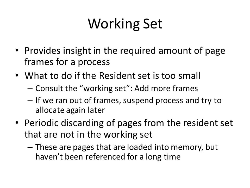 Working Set Provides insight in the required amount of page frames for a process. What to do if the Resident set is too small.