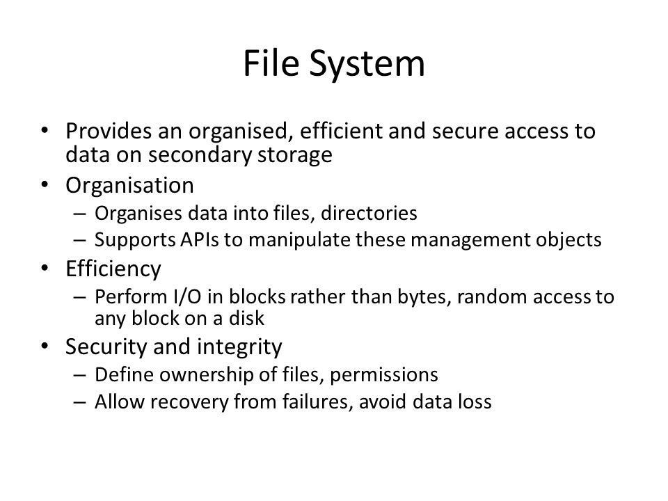 File System Provides an organised, efficient and secure access to data on secondary storage. Organisation.