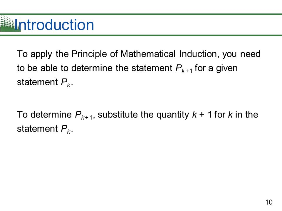 IntroductionTo apply the Principle of Mathematical Induction, you need to be able to determine the statement Pk + 1 for a given statement Pk .