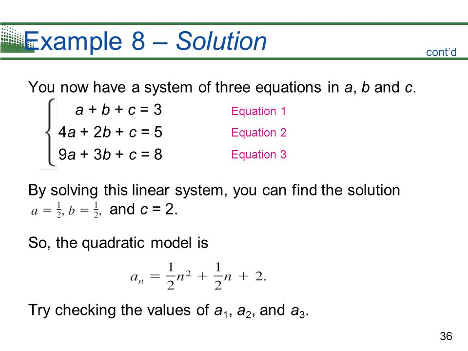 Example 8 – Solutioncont'd. You now have a system of three equations in a, b and c. a + b + c = 3. 4a + 2b + c = 5.