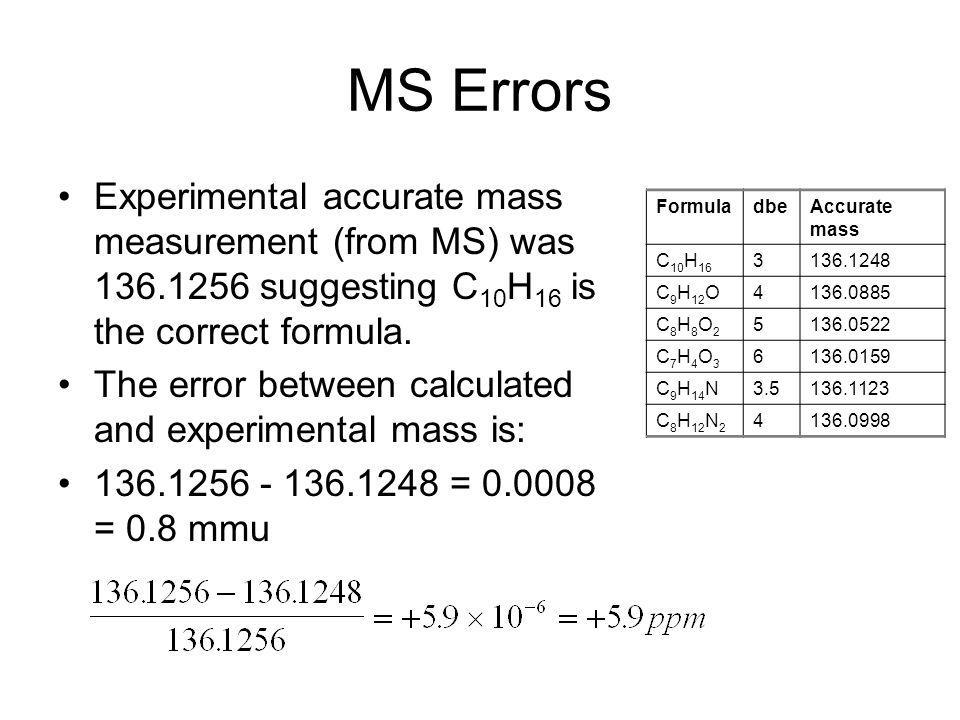 MS Errors Experimental accurate mass measurement (from MS) was 136.1256 suggesting C10H16 is the correct formula.