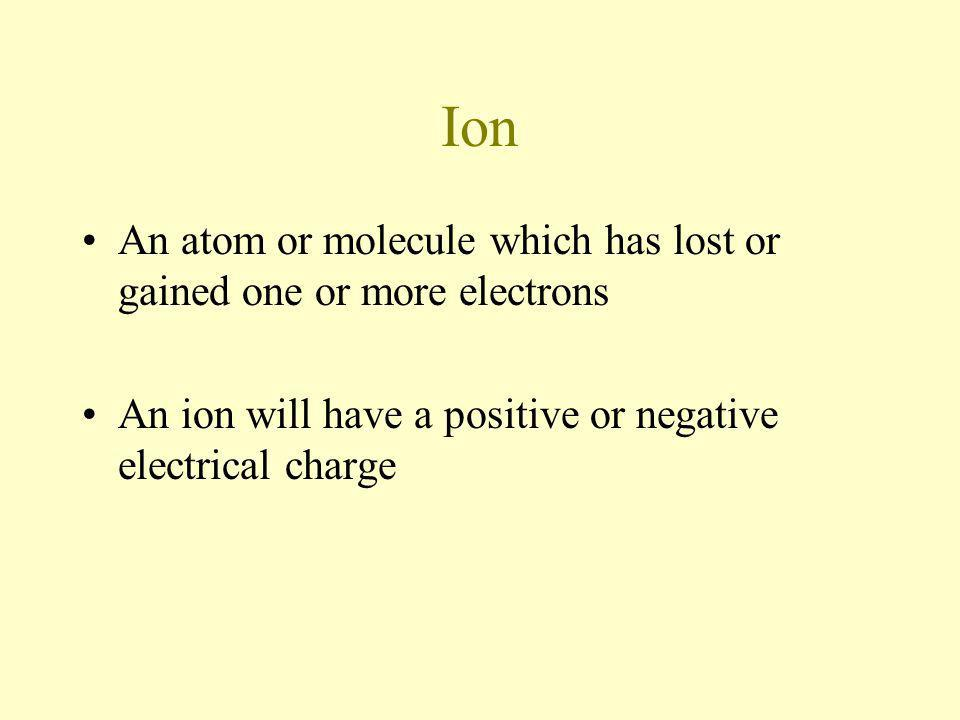 Ion An atom or molecule which has lost or gained one or more electrons