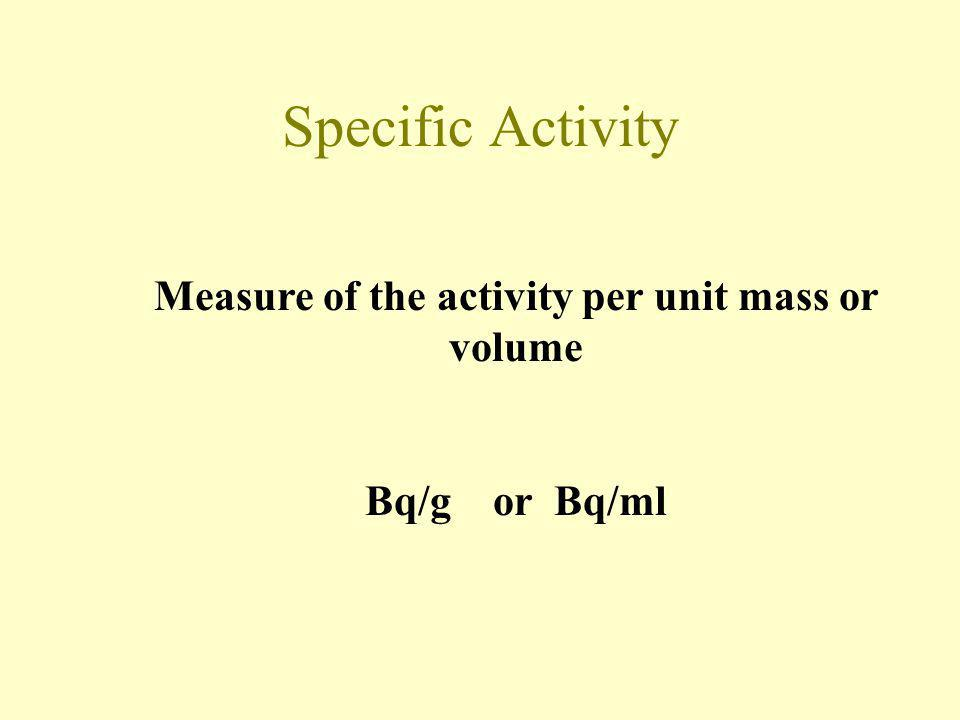 Measure of the activity per unit mass or volume