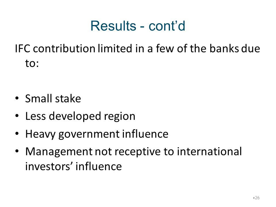 Results - cont'd IFC contribution limited in a few of the banks due to: Small stake. Less developed region.