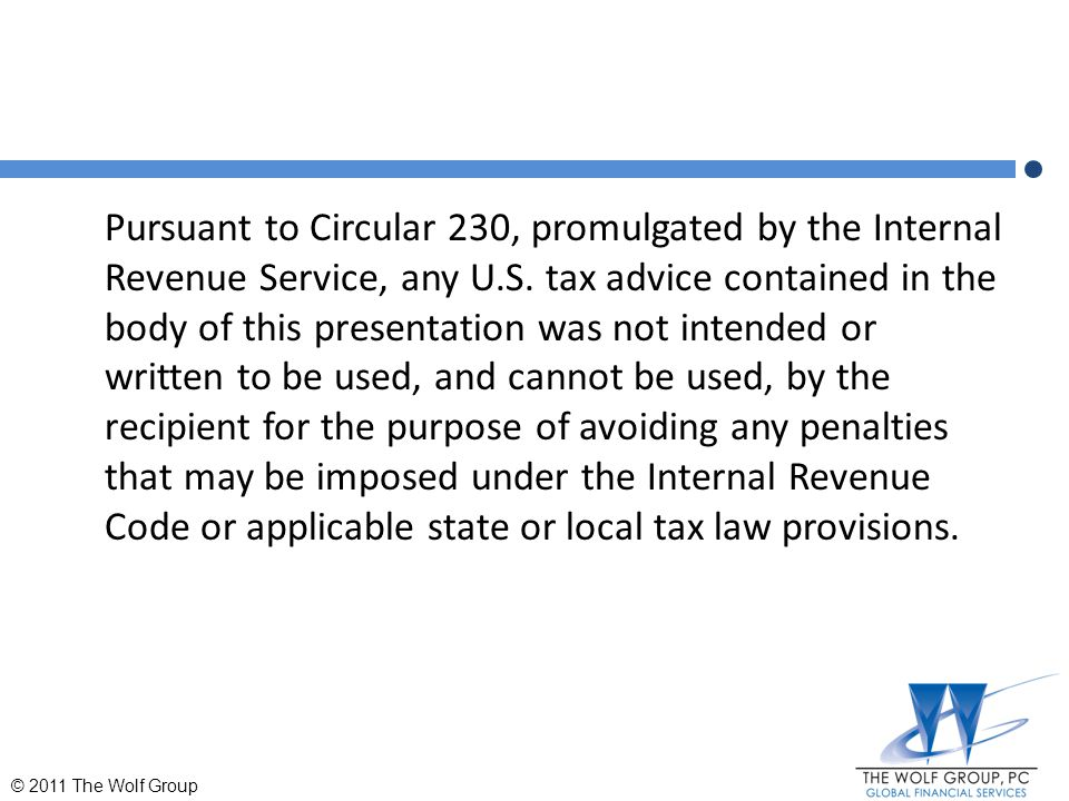 Pursuant to Circular 230, promulgated by the Internal Revenue Service, any U.S. tax advice contained in the body of this presentation was not intended or written to be used, and cannot be used, by the recipient for the purpose of avoiding any penalties that may be imposed under the Internal Revenue Code or applicable state or local tax law provisions.