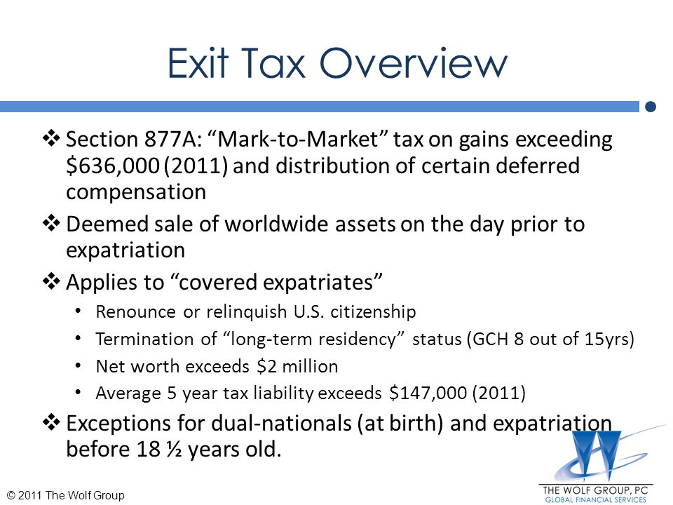 Exit Tax Overview Section 877A: Mark-to-Market tax on gains exceeding $636,000 (2011) and distribution of certain deferred compensation.