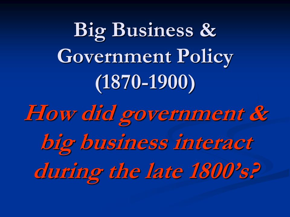 Big Business & Government Policy (1870-1900)