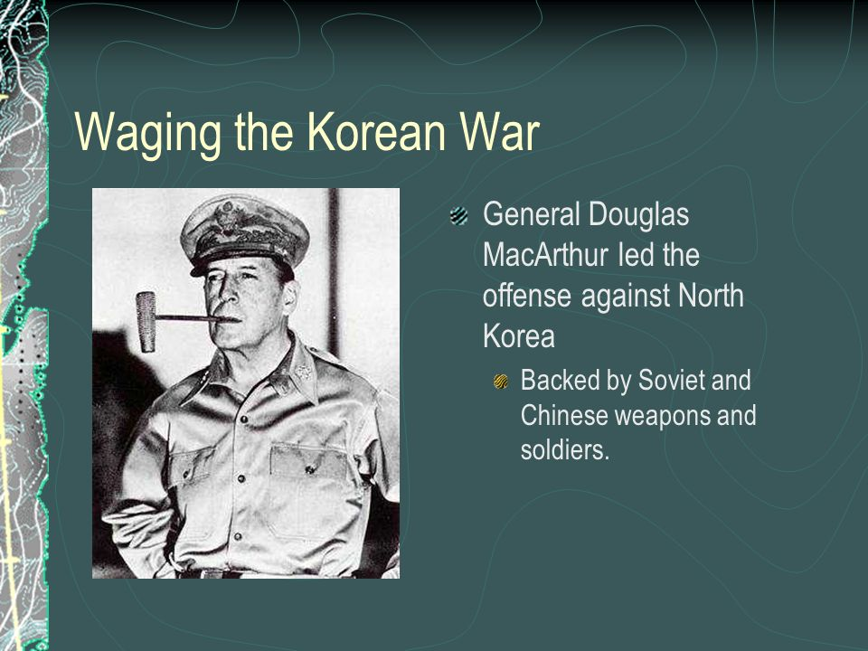Waging the Korean War General Douglas MacArthur led the offense against North Korea.