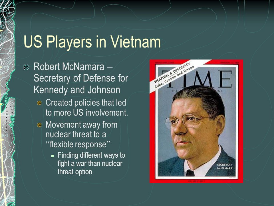 US Players in Vietnam Robert McNamara – Secretary of Defense for Kennedy and Johnson. Created policies that led to more US involvement.