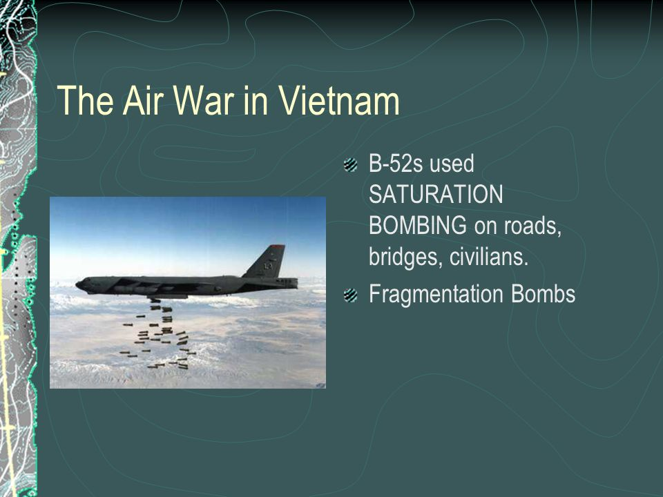 The Air War in Vietnam B-52s used SATURATION BOMBING on roads, bridges, civilians.