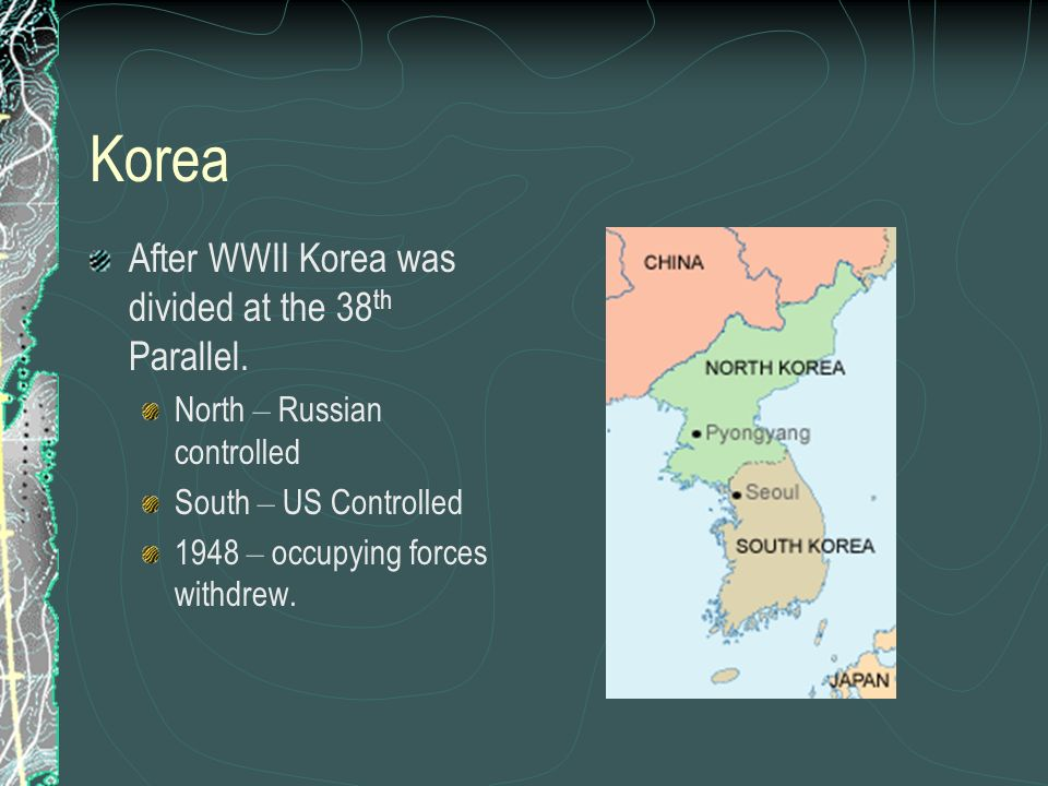 Korea After WWII Korea was divided at the 38th Parallel.