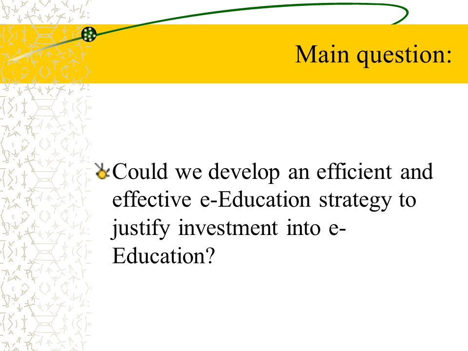 Main question: Could we develop an efficient and effective e-Education strategy to justify investment into e-Education