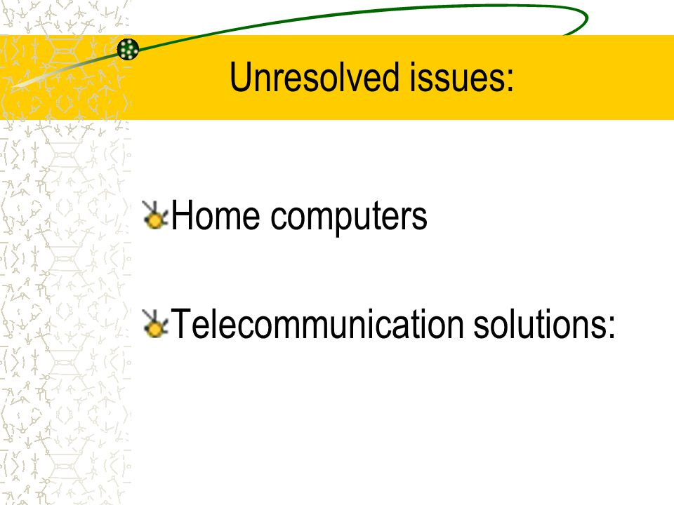 Unresolved issues: Home computers Telecommunication solutions: