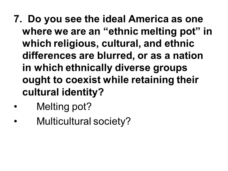 7. Do you see the ideal America as one where we are an ethnic melting pot in which religious, cultural, and ethnic differences are blurred, or as a nation in which ethnically diverse groups ought to coexist while retaining their cultural identity