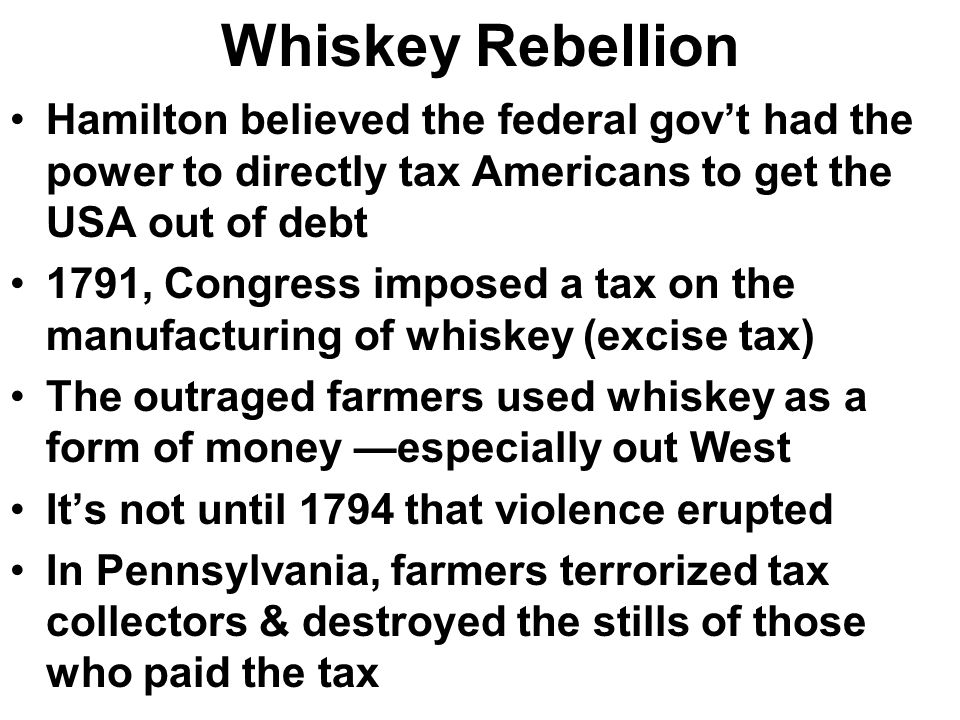 Whiskey Rebellion Hamilton believed the federal gov't had the power to directly tax Americans to get the USA out of debt.
