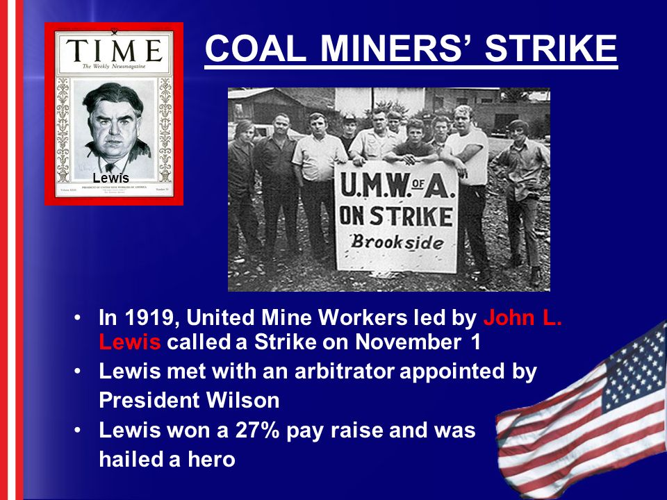 COAL MINERS' STRIKE Lewis. In 1919, United Mine Workers led by John L. Lewis called a Strike on November 1.