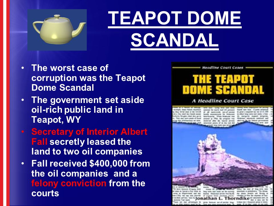 TEAPOT DOME SCANDAL The worst case of corruption was the Teapot Dome Scandal. The government set aside oil-rich public land in Teapot, WY.