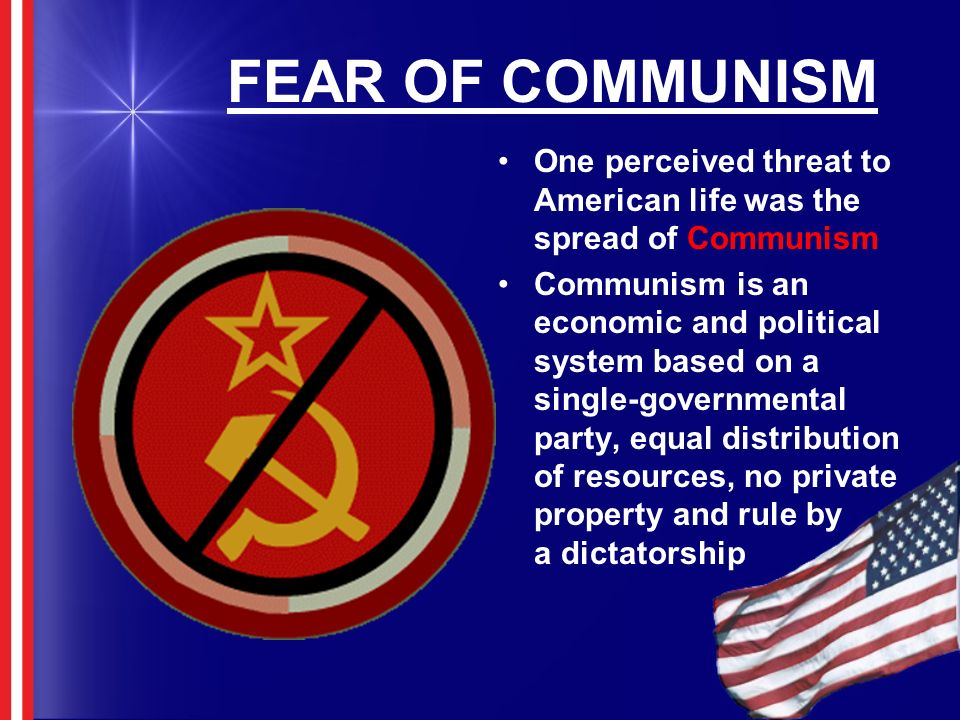 FEAR OF COMMUNISM One perceived threat to American life was the spread of Communism.