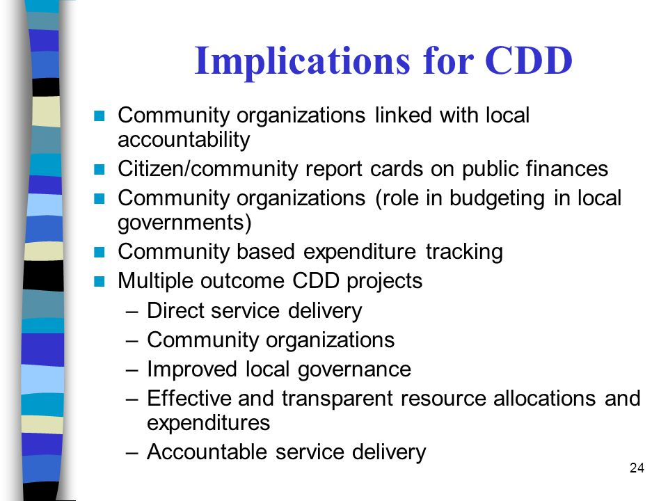 Implications for CDD Community organizations linked with local accountability. Citizen/community report cards on public finances.