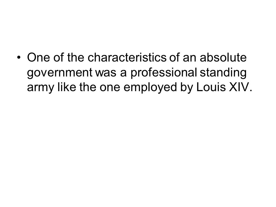 One of the characteristics of an absolute government was a professional standing army like the one employed by Louis XIV.