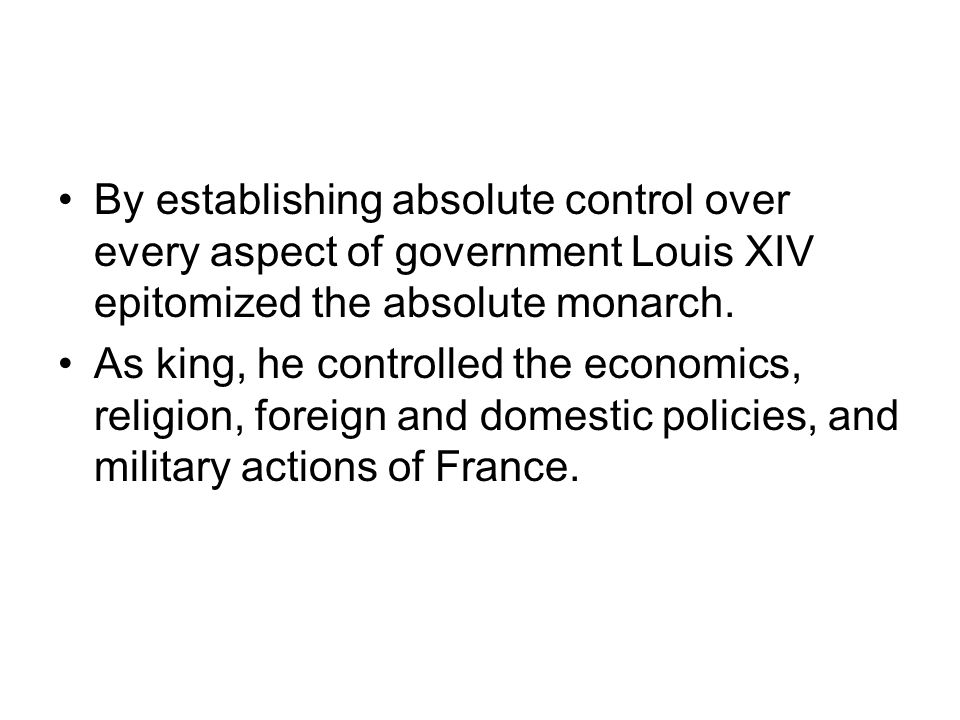 By establishing absolute control over every aspect of government Louis XIV epitomized the absolute monarch.
