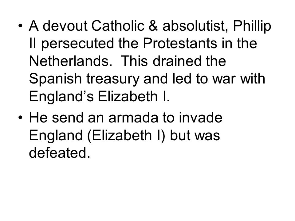A devout Catholic & absolutist, Phillip II persecuted the Protestants in the Netherlands. This drained the Spanish treasury and led to war with England's Elizabeth I.