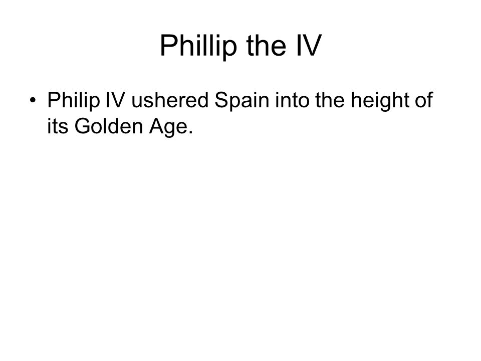 Phillip the IV Philip IV ushered Spain into the height of its Golden Age.