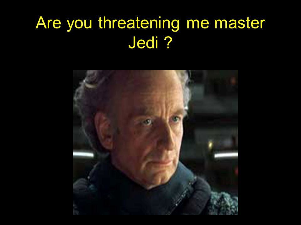 Are you threatening me master Jedi