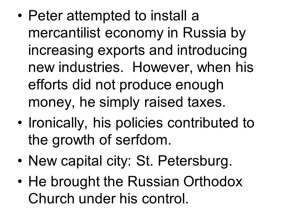 Peter attempted to install a mercantilist economy in Russia by increasing exports and introducing new industries. However, when his efforts did not produce enough money, he simply raised taxes.