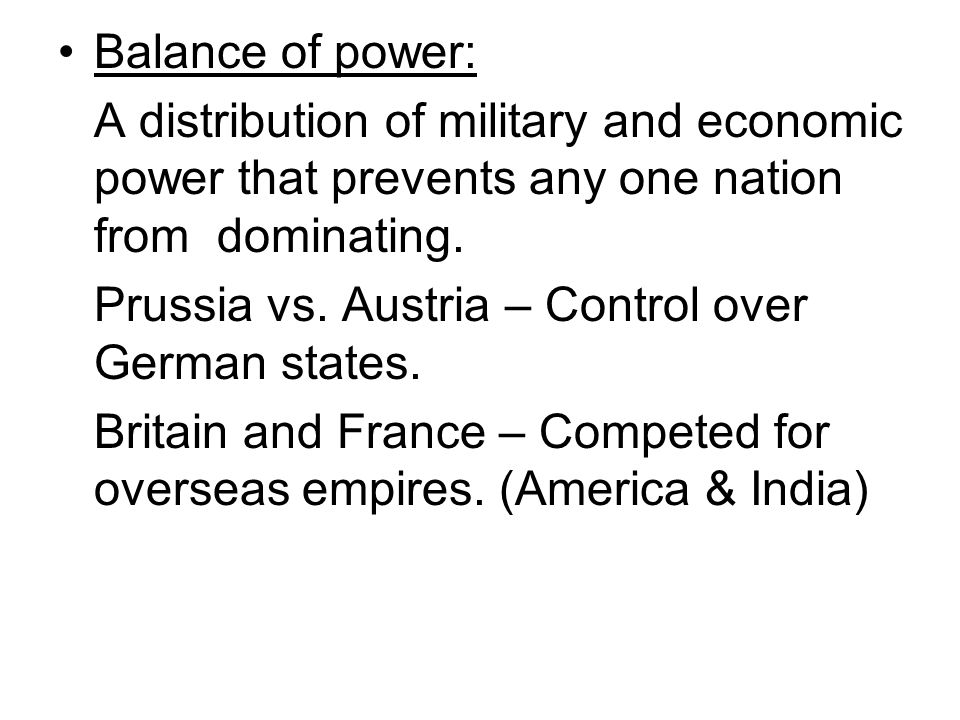 Balance of power: A distribution of military and economic power that prevents any one nation from dominating.