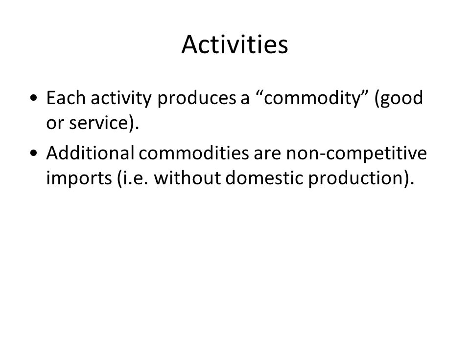 Activities Each activity produces a commodity (good or service).