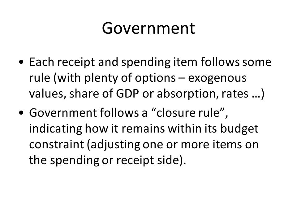 Government Each receipt and spending item follows some rule (with plenty of options – exogenous values, share of GDP or absorption, rates …)