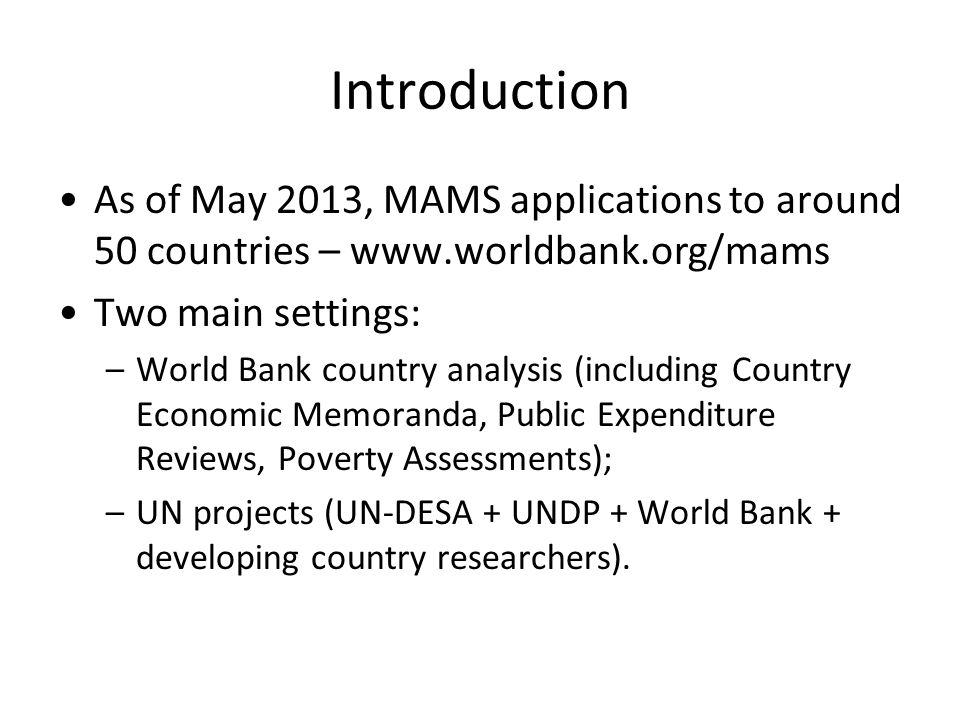 Introduction As of May 2013, MAMS applications to around 50 countries – www.worldbank.org/mams. Two main settings:
