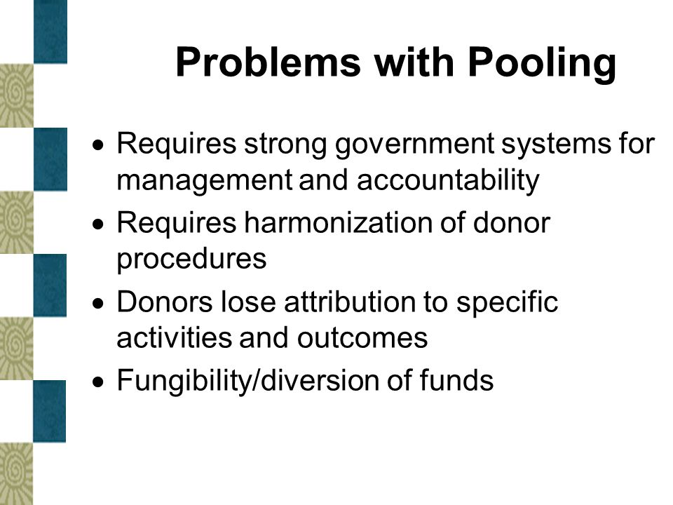 Problems with Pooling Requires strong government systems for management and accountability. Requires harmonization of donor procedures.