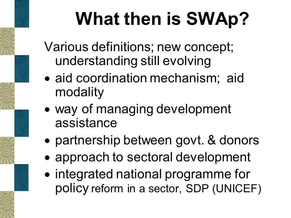 What then is SWAp Various definitions; new concept; understanding still evolving. aid coordination mechanism; aid modality.
