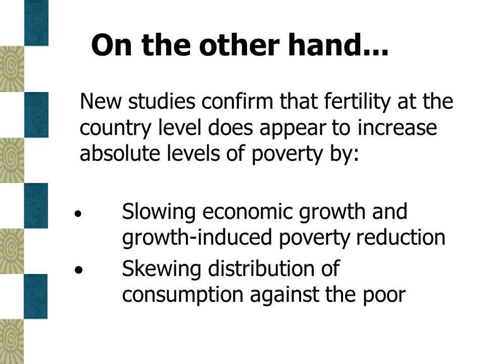 On the other hand... New studies confirm that fertility at the country level does appear to increase absolute levels of poverty by: