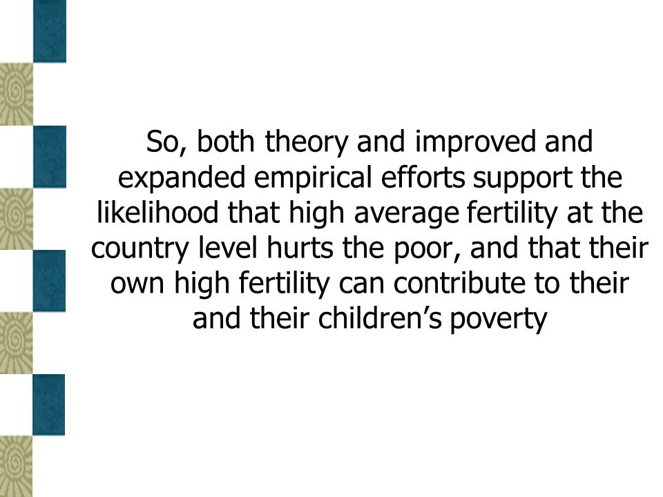 So, both theory and improved and expanded empirical efforts support the likelihood that high average fertility at the country level hurts the poor, and that their own high fertility can contribute to their and their children's poverty