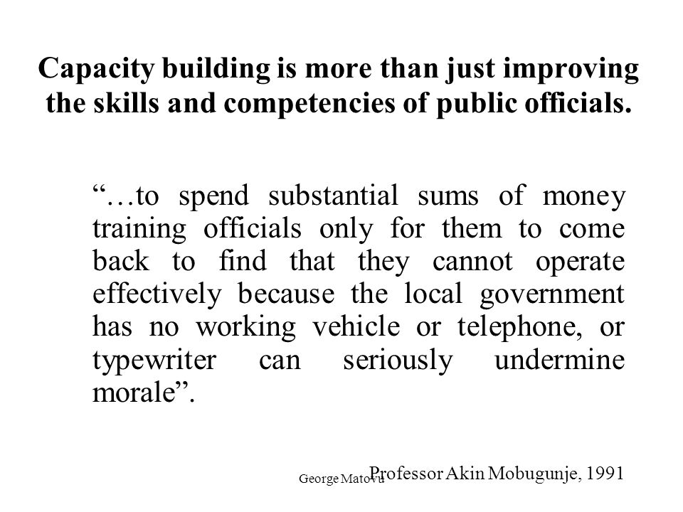 Capacity building is more than just improving the skills and competencies of public officials.