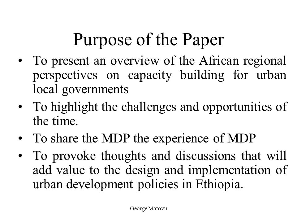 Purpose of the Paper To present an overview of the African regional perspectives on capacity building for urban local governments.