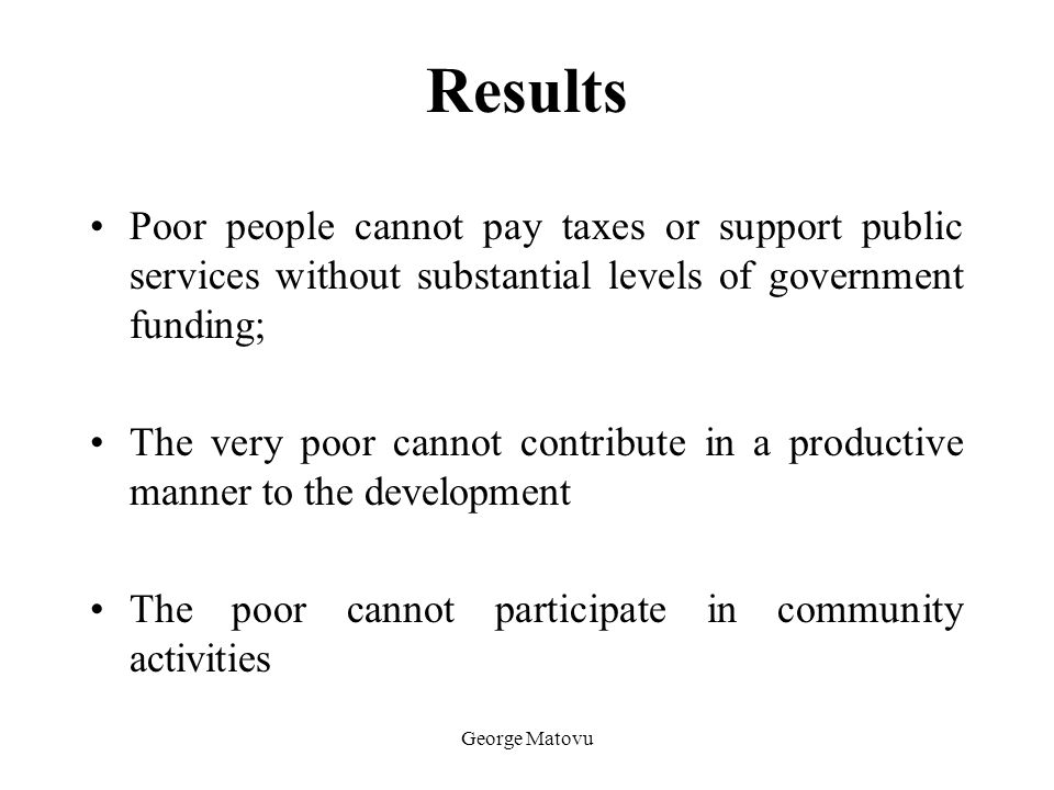 Results Poor people cannot pay taxes or support public services without substantial levels of government funding;